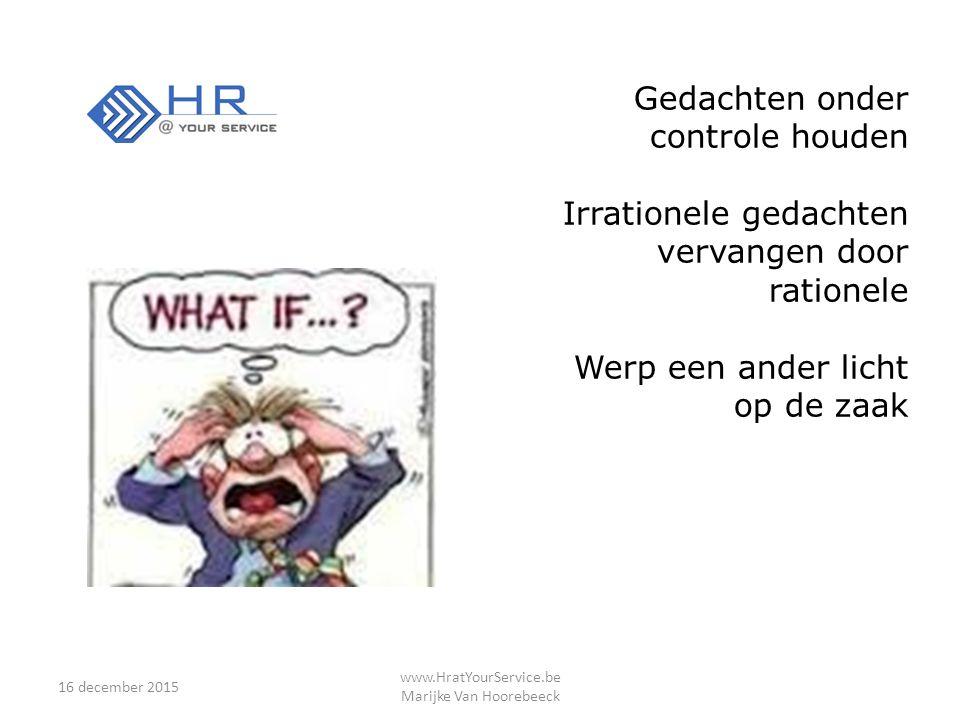 16 december 2015 www.HratYourService.be Marijke Van Hoorebeeck Gedachten onder controle houden Irrationele gedachten vervangen door rationele Werp een ander licht op de zaak