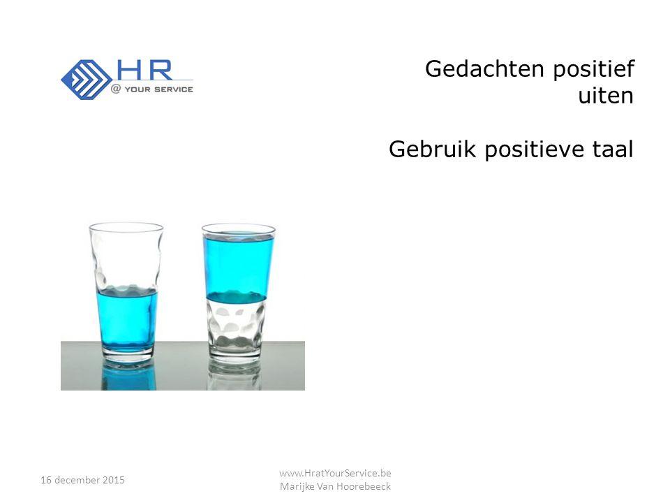 16 december 2015 www.HratYourService.be Marijke Van Hoorebeeck Gedachten positief uiten Gebruik positieve taal