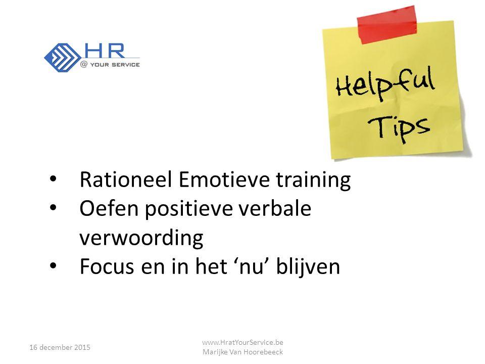 16 december 2015 www.HratYourService.be Marijke Van Hoorebeeck Rationeel Emotieve training Oefen positieve verbale verwoording Focus en in het 'nu' blijven