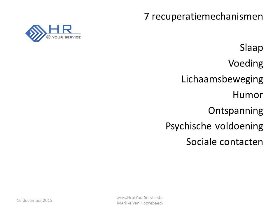 7 recuperatiemechanismen Slaap Voeding Lichaamsbeweging Humor Ontspanning Psychische voldoening Sociale contacten 16 december 2015 www.HratYourService.be Marijke Van Hoorebeeck