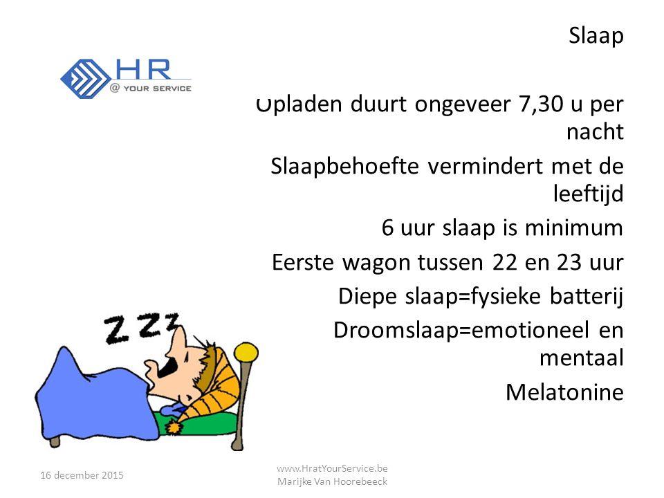 Slaap Opladen duurt ongeveer 7,30 u per nacht Slaapbehoefte vermindert met de leeftijd 6 uur slaap is minimum Eerste wagon tussen 22 en 23 uur Diepe slaap=fysieke batterij Droomslaap=emotioneel en mentaal Melatonine 16 december 2015 www.HratYourService.be Marijke Van Hoorebeeck