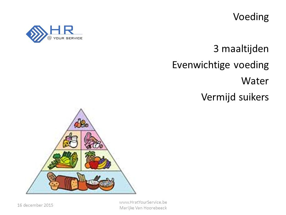 Voeding 3 maaltijden Evenwichtige voeding Water Vermijd suikers 16 december 2015 www.HratYourService.be Marijke Van Hoorebeeck