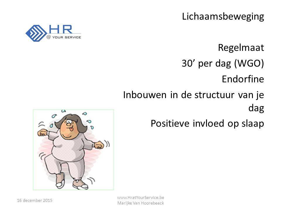 Lichaamsbeweging Regelmaat 30' per dag (WGO) Endorfine Inbouwen in de structuur van je dag Positieve invloed op slaap 16 december 2015 www.HratYourService.be Marijke Van Hoorebeeck