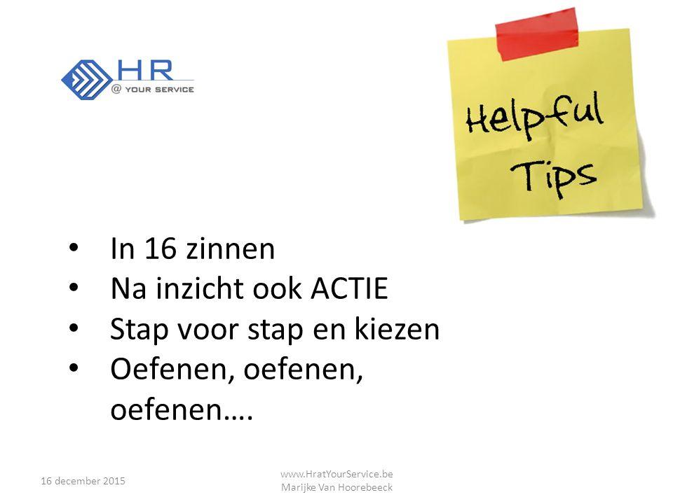 16 december 2015 www.HratYourService.be Marijke Van Hoorebeeck In 16 zinnen Na inzicht ook ACTIE Stap voor stap en kiezen Oefenen, oefenen, oefenen….