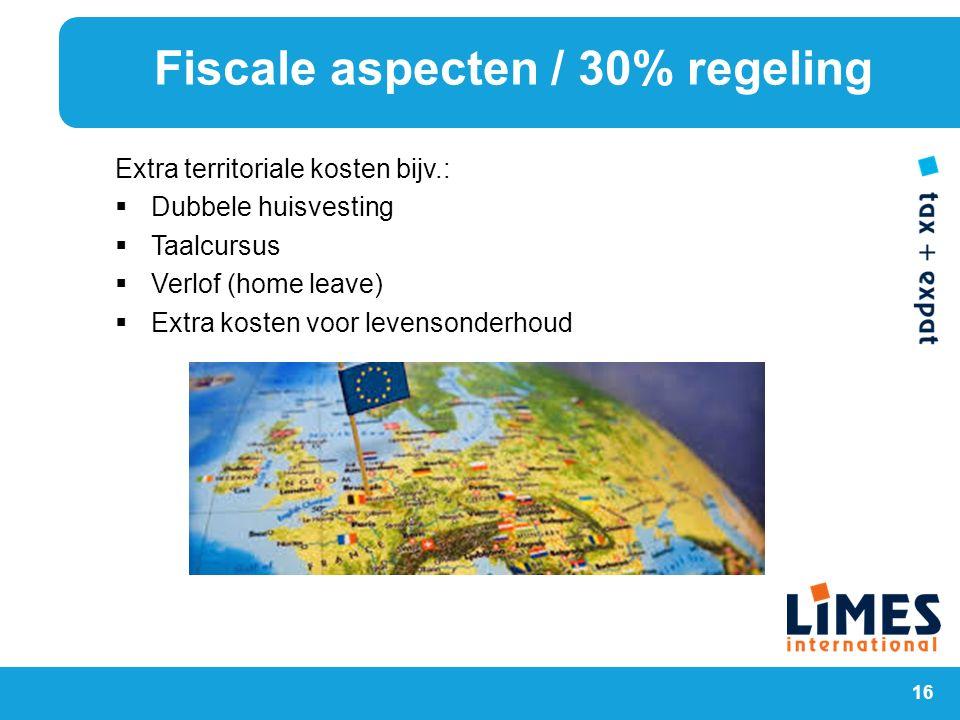 16 Extra territoriale kosten bijv.:  Dubbele huisvesting  Taalcursus  Verlof (home leave)  Extra kosten voor levensonderhoud Fiscale aspecten / 30