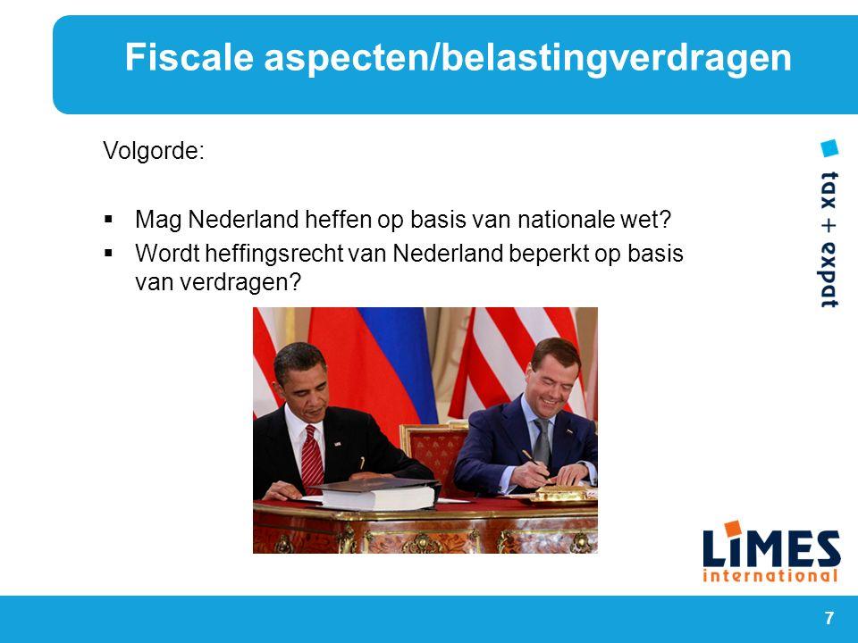 7 Volgorde:  Mag Nederland heffen op basis van nationale wet?  Wordt heffingsrecht van Nederland beperkt op basis van verdragen? Fiscale aspecten/be