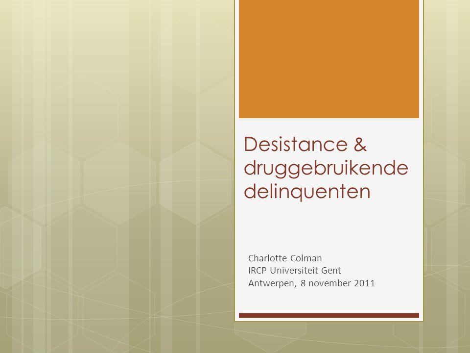 Desistance & druggebruikende delinquenten Charlotte Colman IRCP Universiteit Gent Antwerpen, 8 november 2011