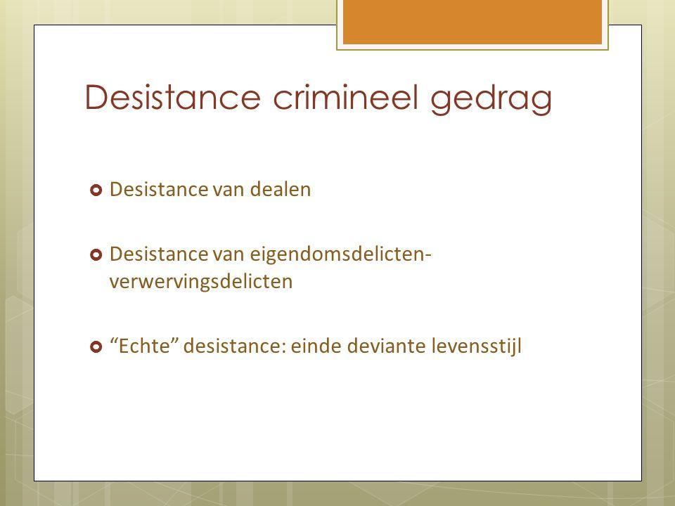 Desistance crimineel gedrag  Desistance van dealen  Desistance van eigendomsdelicten- verwervingsdelicten  Echte desistance: einde deviante levensstijl