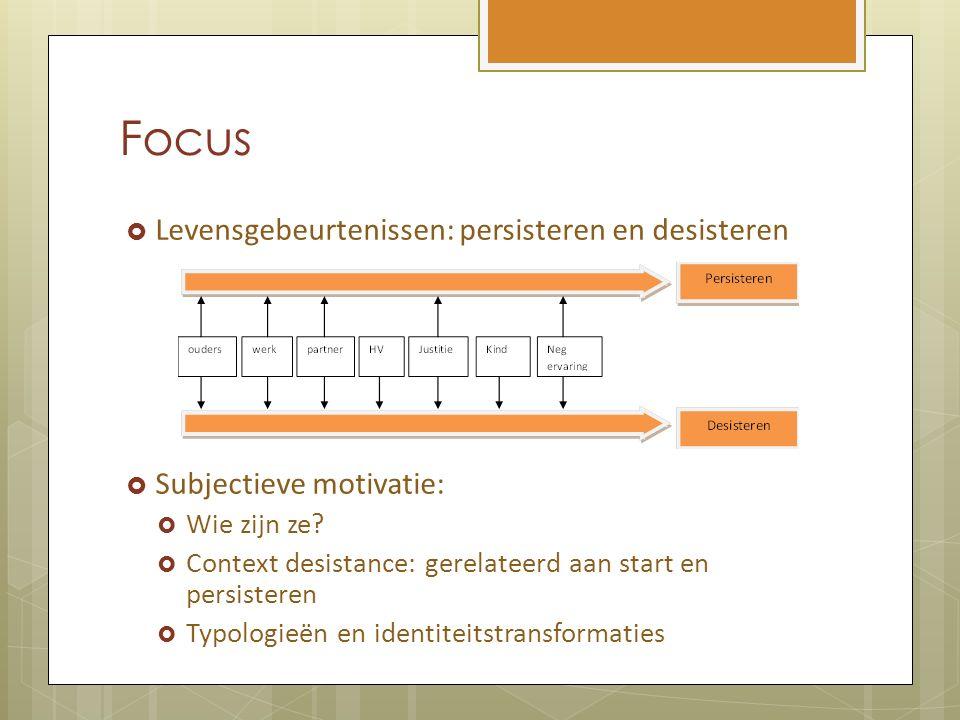 Focus  Levensgebeurtenissen: persisteren en desisteren  Subjectieve motivatie:  Wie zijn ze?  Context desistance: gerelateerd aan start en persist