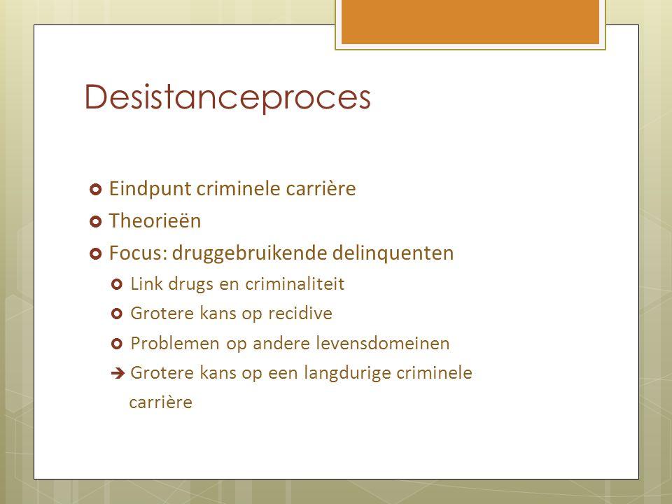 Desistanceproces  Eindpunt criminele carrière  Theorieën  Focus: druggebruikende delinquenten  Link drugs en criminaliteit  Grotere kans op recid