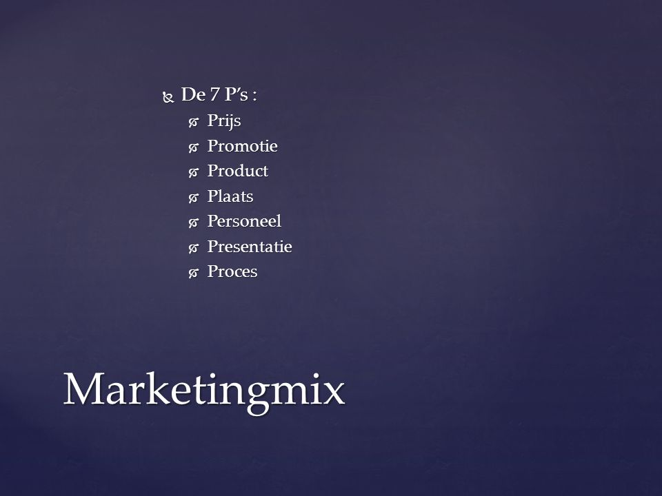  De 7 P's :  Prijs  Promotie  Product  Plaats  Personeel  Presentatie  Proces Marketingmix