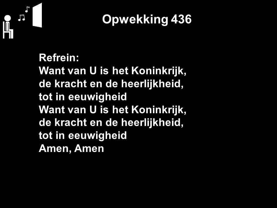 Opwekking 436 Refrein: Want van U is het Koninkrijk, de kracht en de heerlijkheid, tot in eeuwigheid Want van U is het Koninkrijk, de kracht en de heerlijkheid, tot in eeuwigheid Amen, Amen