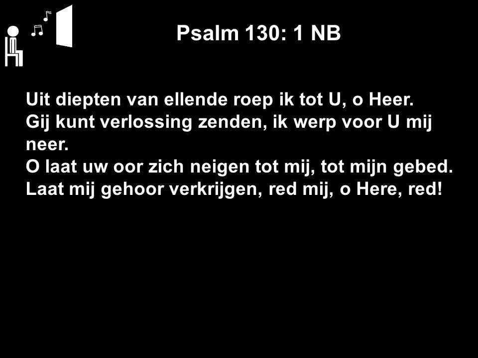 Psalm 130: 1 NB Uit diepten van ellende roep ik tot U, o Heer. Gij kunt verlossing zenden, ik werp voor U mij neer. O laat uw oor zich neigen tot mij,