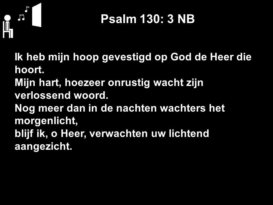 Psalm 130: 3 NB Ik heb mijn hoop gevestigd op God de Heer die hoort. Mijn hart, hoezeer onrustig wacht zijn verlossend woord. Nog meer dan in de nacht
