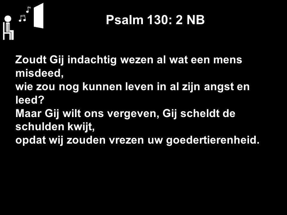 Psalm 130: 2 NB Zoudt Gij indachtig wezen al wat een mens misdeed, wie zou nog kunnen leven in al zijn angst en leed? Maar Gij wilt ons vergeven, Gij