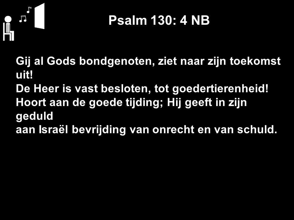Psalm 130: 4 NB Gij al Gods bondgenoten, ziet naar zijn toekomst uit! De Heer is vast besloten, tot goedertierenheid! Hoort aan de goede tijding; Hij