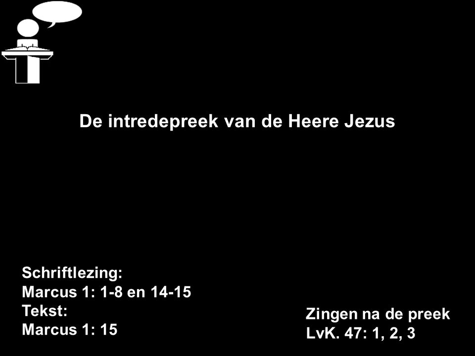 Schriftlezing: Marcus 1: 1-8 en 14-15 Tekst: Marcus 1: 15 De intredepreek van de Heere Jezus Zingen na de preek LvK.