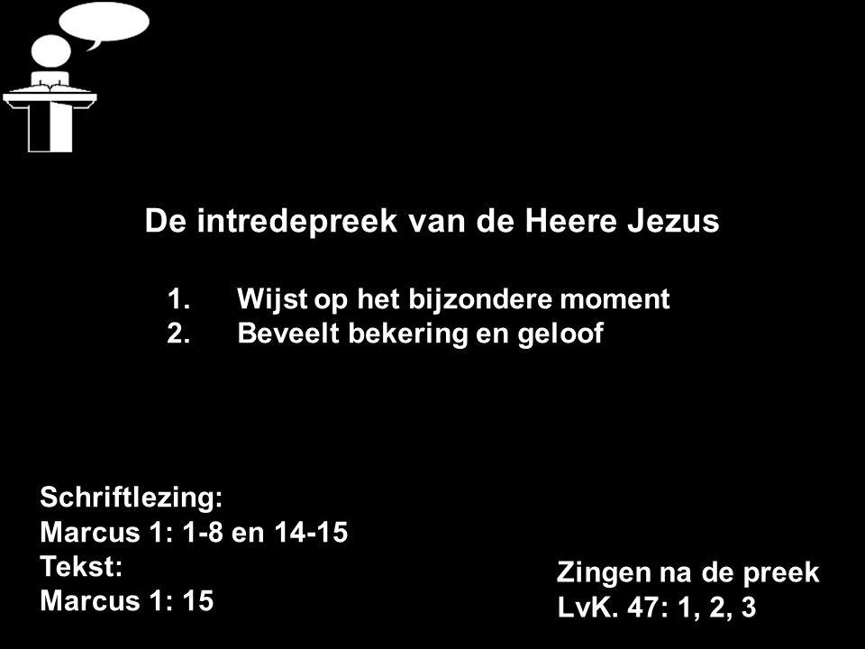 Schriftlezing: Marcus 1: 1-8 en 14-15 Tekst: Marcus 1: 15 De intredepreek van de Heere Jezus 1.Wijst op het bijzondere moment 2.Beveelt bekering en geloof Zingen na de preek LvK.
