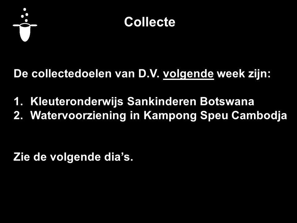 Collecte De collectedoelen van D.V. volgende week zijn: 1.Kleuteronderwijs Sankinderen Botswana 2.Watervoorziening in Kampong Speu Cambodja Zie de vol