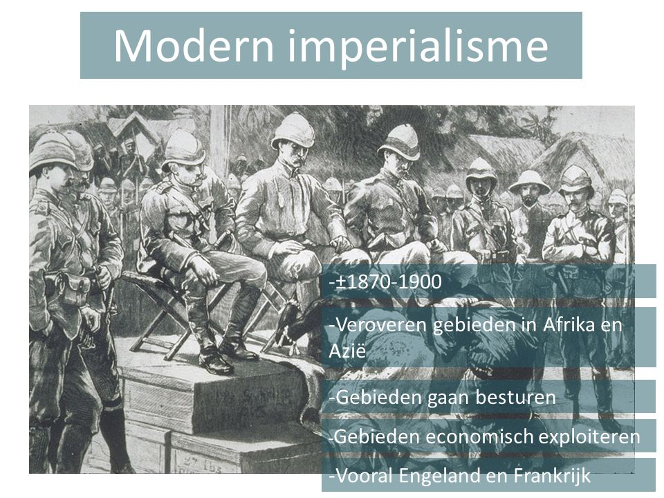 Modern imperialisme -±1870-1900 -Veroveren gebieden in Afrika en Azië -Gebieden gaan besturen - Gebieden economisch exploiteren -Vooral Engeland en Frankrijk
