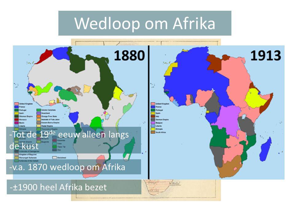 Wedloop om Afrika -Tot de 19 de eeuw alleen langs de kust -v.a. 1870 wedloop om Afrika -±1900 heel Afrika bezet