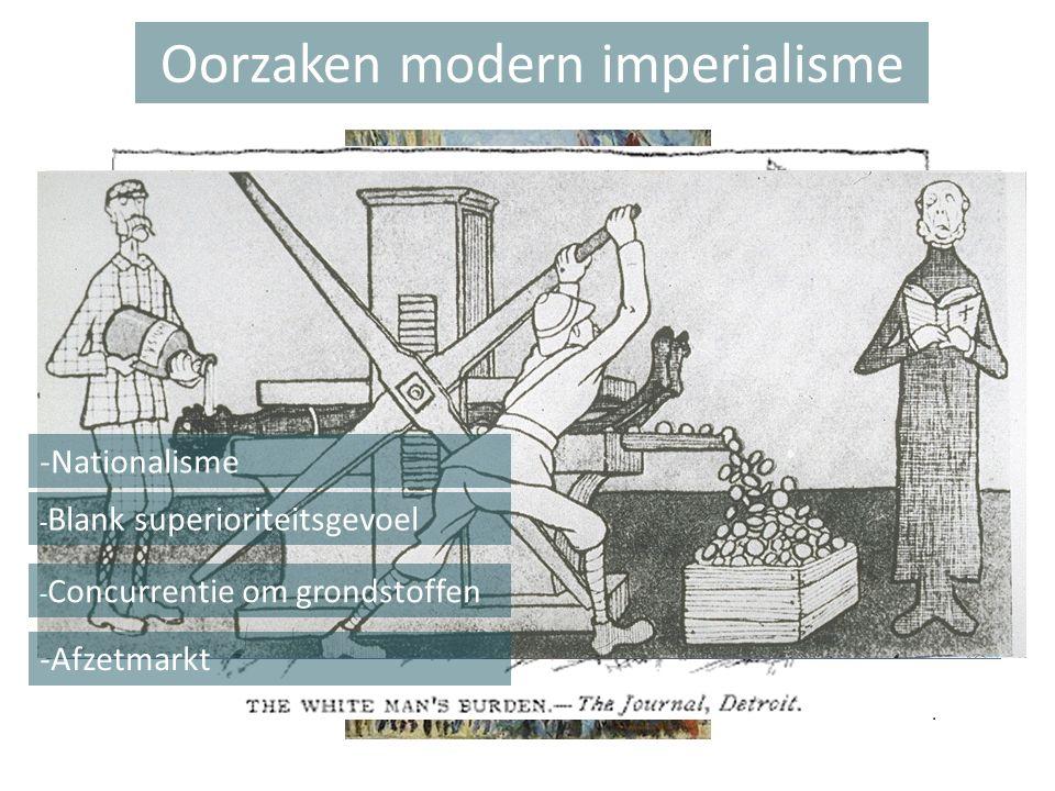 Oorzaken modern imperialisme -Nationalisme - Blank superioriteitsgevoel - Concurrentie om grondstoffen -Afzetmarkt