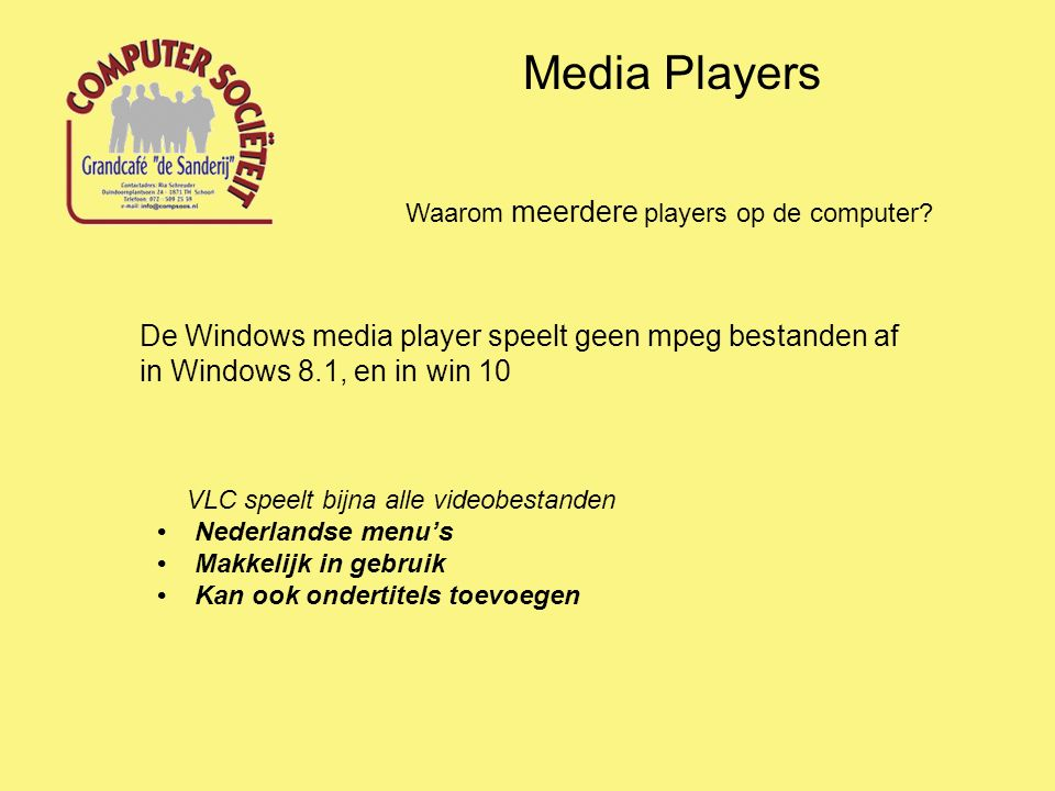 Media Players Waarom meerdere players op de computer? De Windows media player speelt geen mpeg bestanden af in Windows 8.1, en in win 10 VLC speelt bi