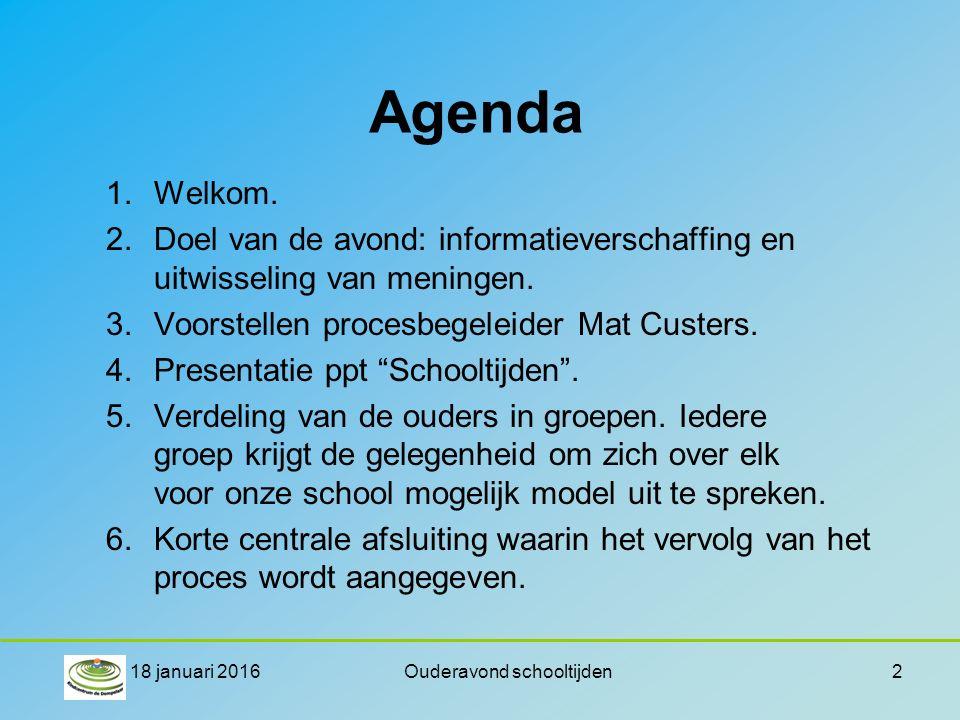 18 januari 2016Ouderavond schooltijden2 Agenda 1.Welkom. 2.Doel van de avond: informatieverschaffing en uitwisseling van meningen. 3.Voorstellen proce