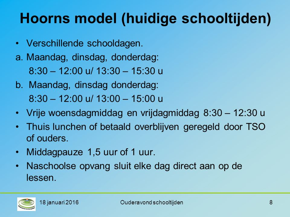 Hoorns model (huidige schooltijden) Verschillende schooldagen. a.Maandag, dinsdag, donderdag: 8:30 – 12:00 u/ 13:30 – 15:30 u b. Maandag, dinsdag dond