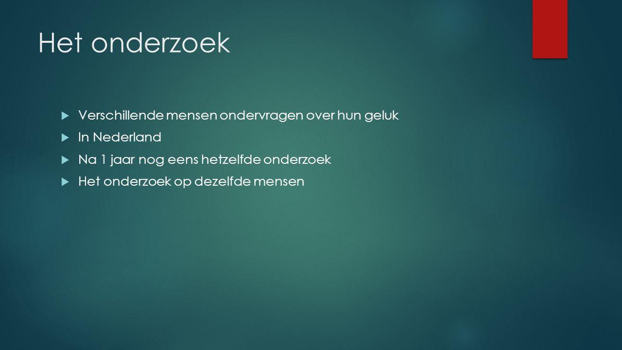 Het onderzoek  Verschillende mensen ondervragen over hun geluk  In Nederland  Na 1 jaar nog eens hetzelfde onderzoek  Het onderzoek op dezelfde mensen