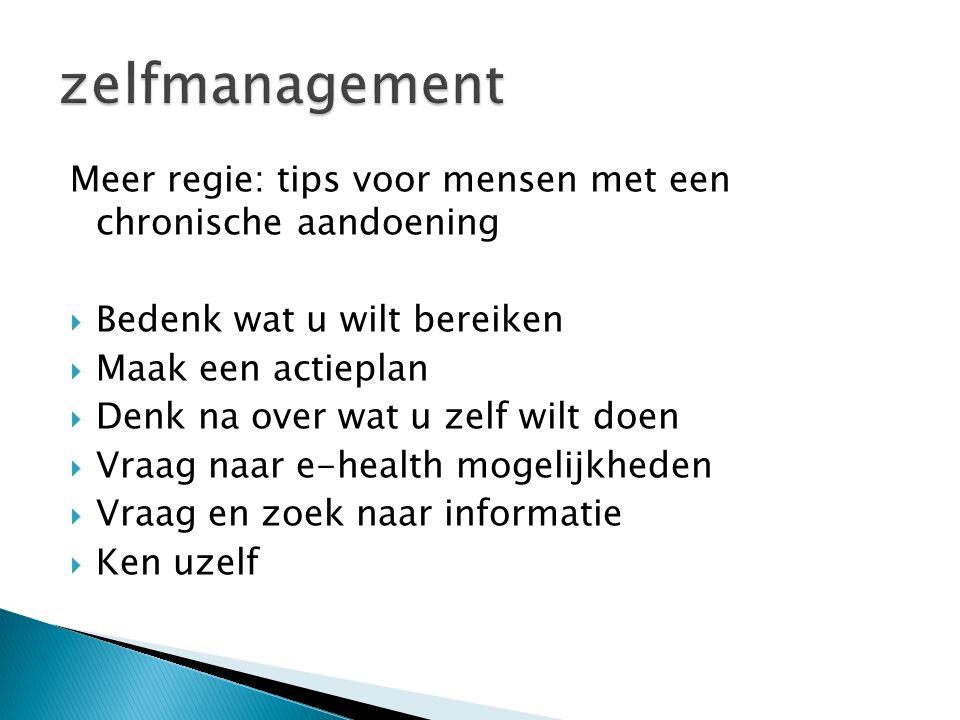 Meer regie: tips voor mensen met een chronische aandoening  Bedenk wat u wilt bereiken  Maak een actieplan  Denk na over wat u zelf wilt doen  Vraag naar e-health mogelijkheden  Vraag en zoek naar informatie  Ken uzelf