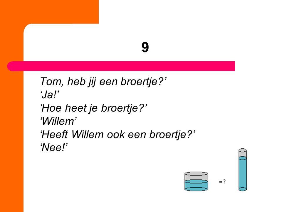 9 Tom, heb jij een broertje ' 'Ja!' 'Hoe heet je broertje ' 'Willem' 'Heeft Willem ook een broertje ' 'Nee!'