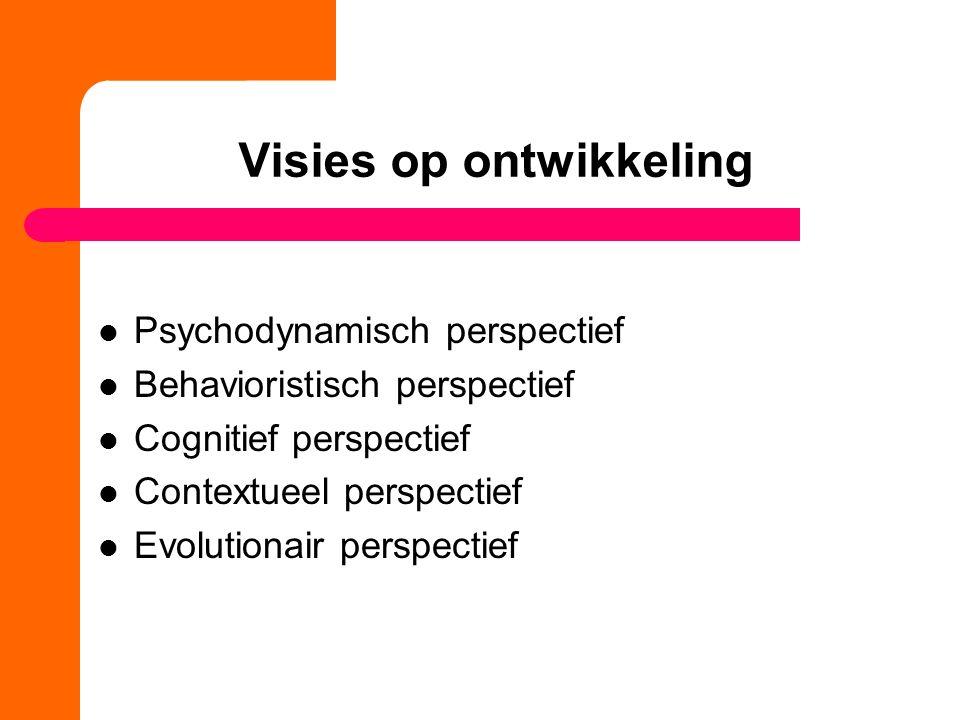 Visies op ontwikkeling Psychodynamisch perspectief Behavioristisch perspectief Cognitief perspectief Contextueel perspectief Evolutionair perspectief