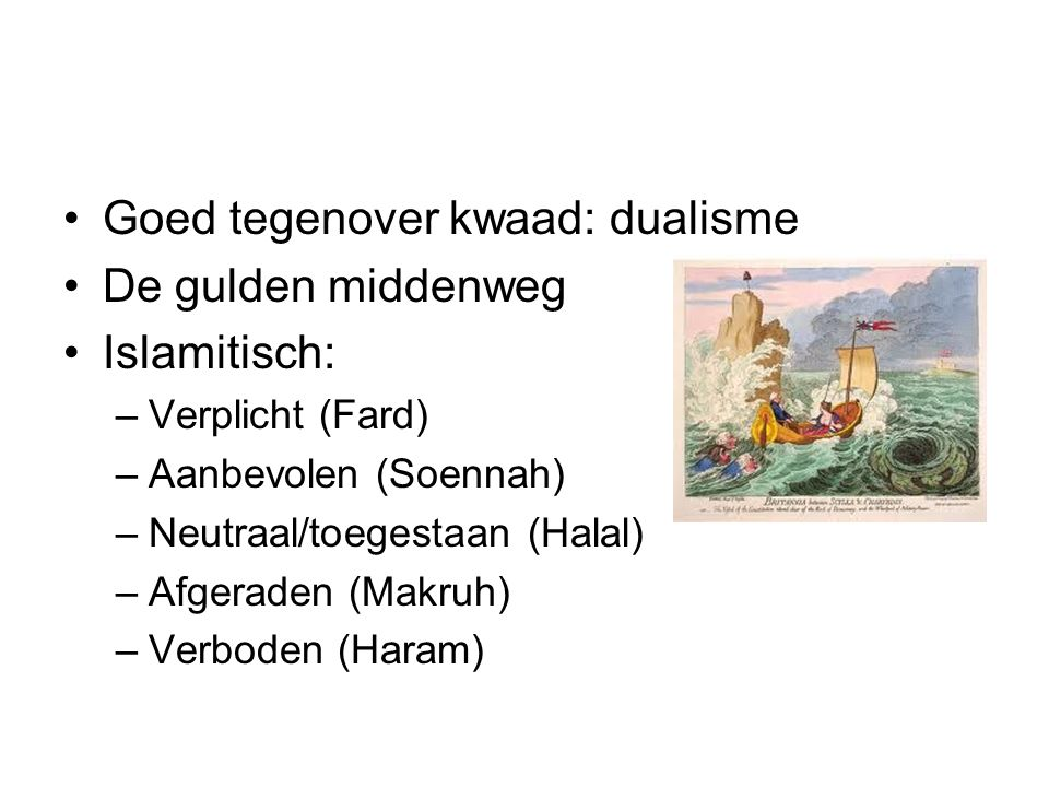 Goed tegenover kwaad: dualisme De gulden middenweg Islamitisch: –Verplicht (Fard) –Aanbevolen (Soennah) –Neutraal/toegestaan (Halal) –Afgeraden (Makruh) –Verboden (Haram)