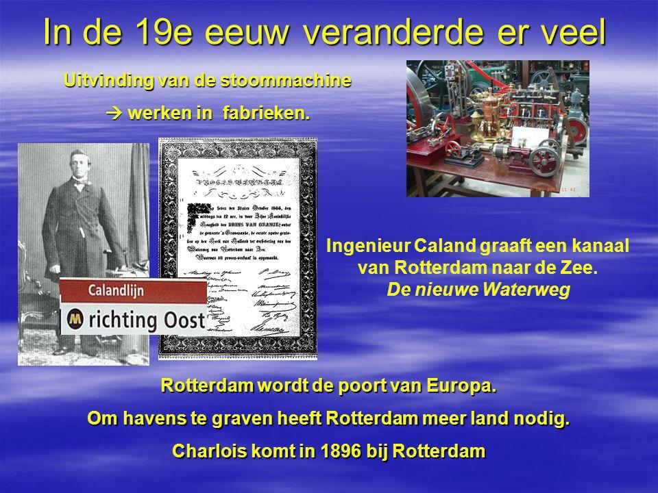 In de 19e eeuw veranderde er veel Uitvinding van de stoommachine  werken in fabrieken. Ingenieur Caland graaft een kanaal van Rotterdam naar de Zee.