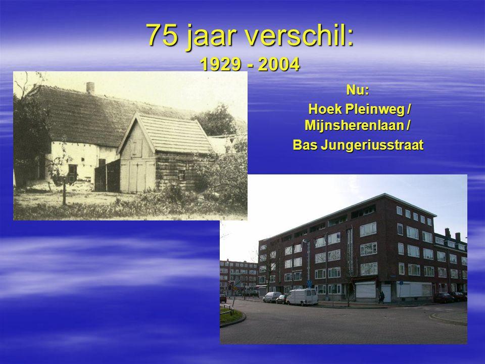 75 jaar verschil: 1929 - 2004 Nu: Hoek Pleinweg / Mijnsherenlaan / Hoek Pleinweg / Mijnsherenlaan / Bas Jungeriusstraat