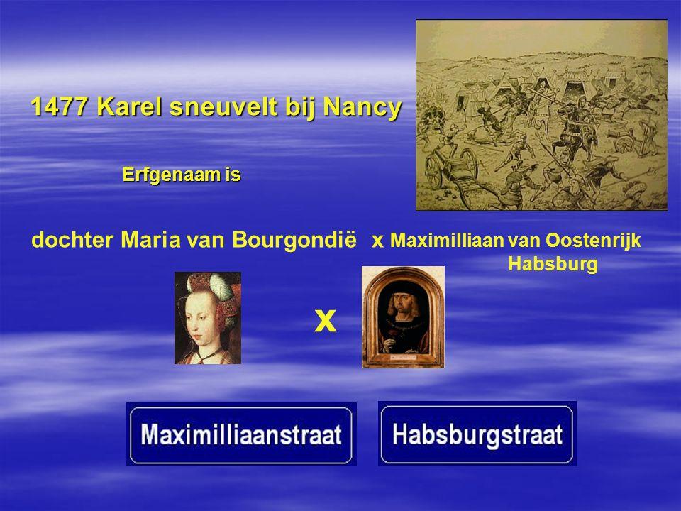 1477 Karel sneuvelt bij Nancy dochter Maria van Bourgondië x Maximilliaan van Oostenrijk Habsburg x Erfgenaam is Erfgenaam is
