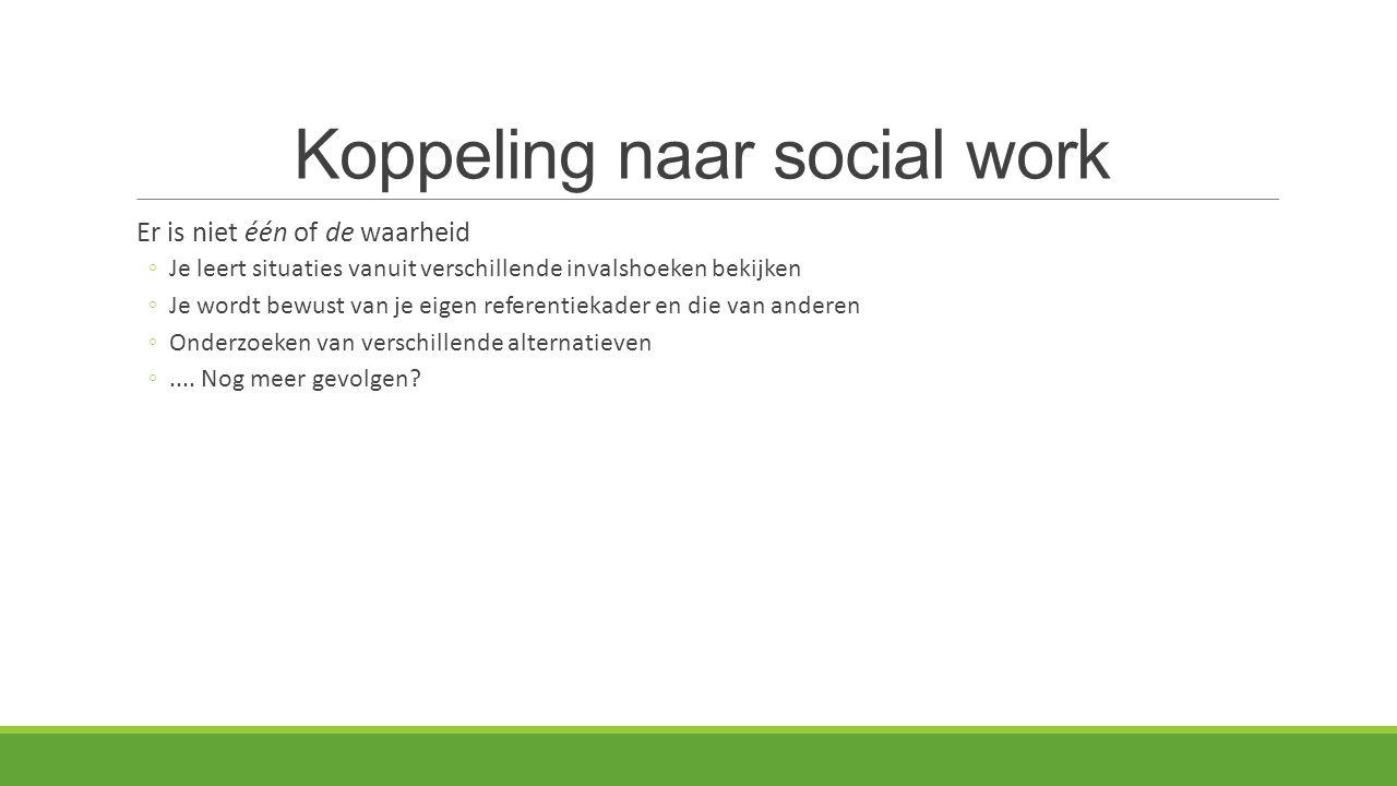 Koppeling naar social work Er is niet één of de waarheid ◦Je leert situaties vanuit verschillende invalshoeken bekijken ◦Je wordt bewust van je eigen