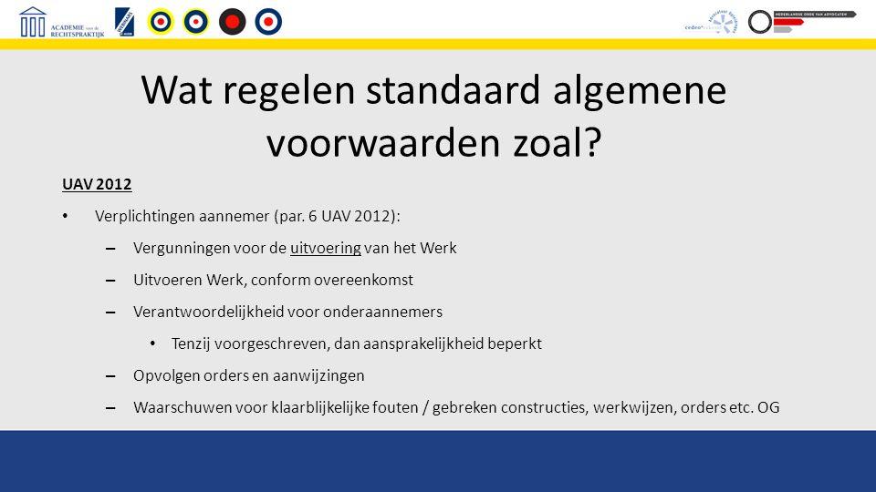 Wat regelen standaard algemene voorwaarden zoal? UAV 2012 Verplichtingen aannemer (par. 6 UAV 2012): – Vergunningen voor de uitvoering van het Werk –