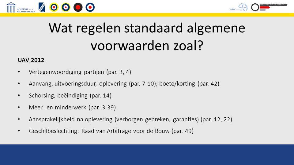Wat regelen standaard algemene voorwaarden zoal? UAV 2012 Vertegenwoordiging partijen (par. 3, 4) Aanvang, uitvoeringsduur, oplevering (par. 7-10); bo