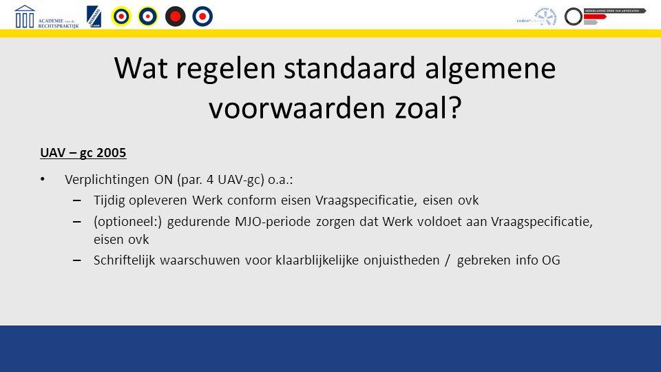 Wat regelen standaard algemene voorwaarden zoal? UAV – gc 2005 Verplichtingen ON (par. 4 UAV-gc) o.a.: – Tijdig opleveren Werk conform eisen Vraagspec