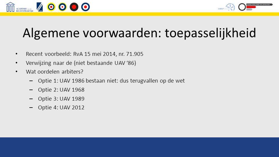 Algemene voorwaarden: toepasselijkheid Recent voorbeeld: RvA 15 mei 2014, nr. 71.905 Verwijzing naar de (niet bestaande UAV '86) Wat oordelen arbiters
