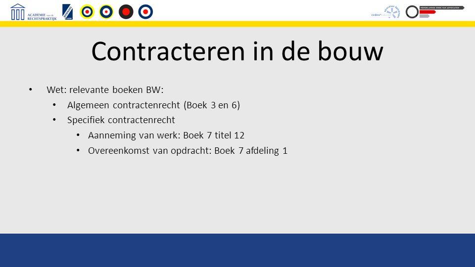 Contracteren in de bouw Wet: relevante boeken BW: Algemeen contractenrecht (Boek 3 en 6) Specifiek contractenrecht Aanneming van werk: Boek 7 titel 12