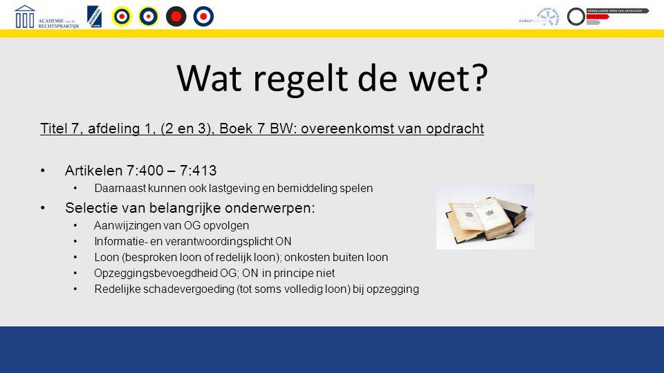 Wat regelt de wet? Titel 7, afdeling 1, (2 en 3), Boek 7 BW: overeenkomst van opdracht Artikelen 7:400 – 7:413 Daarnaast kunnen ook lastgeving en bemi