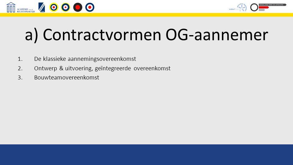 a) Contractvormen OG-aannemer 1.De klassieke aannemingsovereenkomst 2.Ontwerp & uitvoering, geïntegreerde overeenkomst 3.Bouwteamovereenkomst