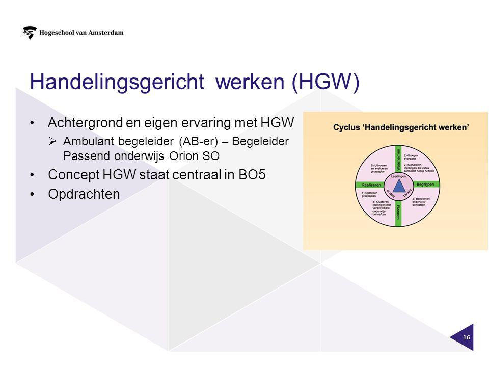 Handelingsgericht werken (HGW) Achtergrond en eigen ervaring met HGW  Ambulant begeleider (AB-er) – Begeleider Passend onderwijs Orion SO Concept HGW