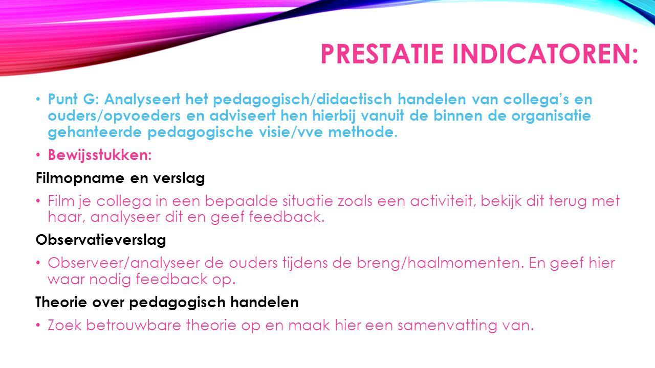 PRESTATIE INDICATOREN: Punt G: Analyseert het pedagogisch/didactisch handelen van collega's en ouders/opvoeders en adviseert hen hierbij vanuit de binnen de organisatie gehanteerde pedagogische visie/vve methode.