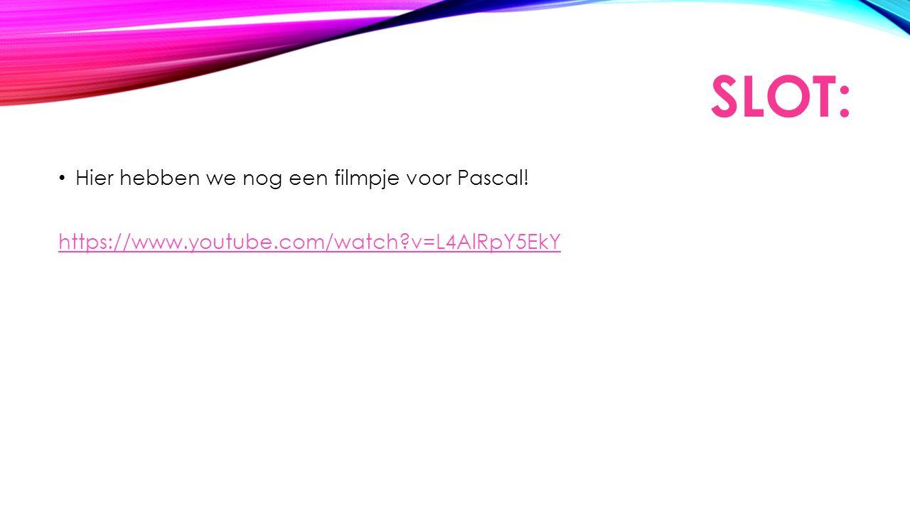 SLOT: Hier hebben we nog een filmpje voor Pascal! https://www.youtube.com/watch v=L4AlRpY5EkY