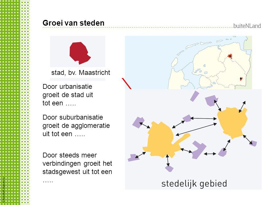 Groei van steden Door urbanisatie groeit de stad uit tot een ….. stad, bv. Maastricht Door suburbanisatie groeit de agglomeratie uit tot een ….. Door