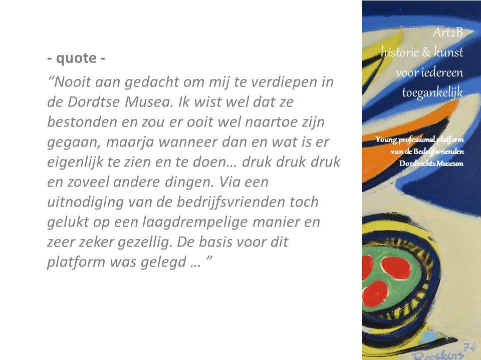 Art2B historie & kunst voor iedereen toegankelijk Young professional platform van de Bedrijfsvrienden Dordrechts Museum How Door een lidmaatschap aan te bieden dat een bijzondere en waardevolle bijdrage levert aan de persoonlijke en zakelijke ontwikkeling van jonge ondernemende Drechtstedenaren en waardoor betrokkenheid gestimuleerd wordt bij de Dordtse Musea.